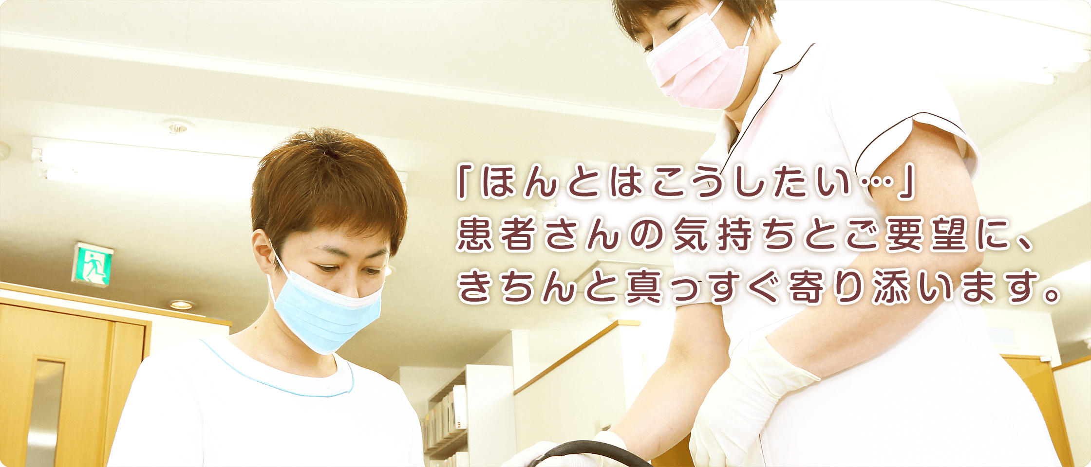 「ほんとはこうしたい…」患者さんの気持ちとご要望に、きちんと真っすぐ寄り添います。