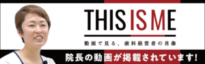 THIS IS ME 動画で見る、歯科経営者の肖像